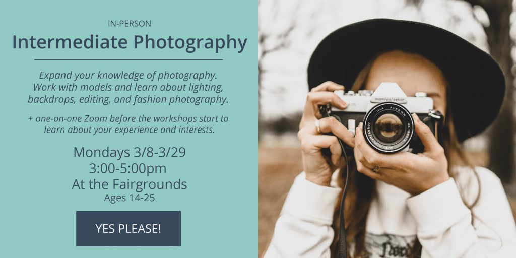 Intermediate Photography -  Mondays 3/8-3/29 from 3-5pm at the fairgrounds. Click to sign-up.