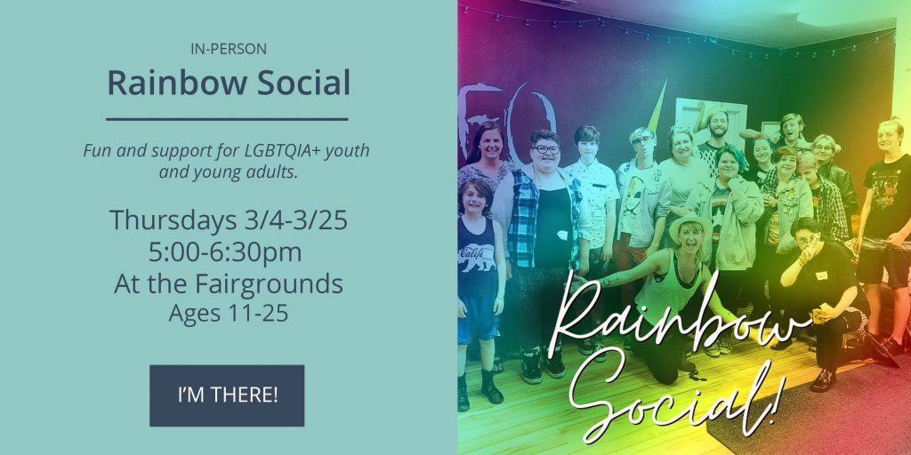 Rainbow Social, LGBTQIA+ support and fun - Thursdays 3/4-3/25 from 5-6:30 at the fairgrounds. Click to sign-up.